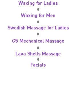 Waxing for Ladies = Waxing for Men = Swedish Massage for Ladies = G5 Mechanical Massage = Lava Shells Massage = Facials